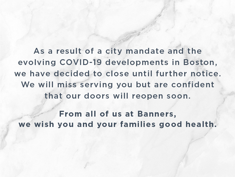 As a result of a city mandate and the evolving Coronavirus (COVID-19) developments in Boston, we have decided to close until further notice. We will miss serving you but are confident that our doors will reopen soon. From all of us at Banners, we wish you and your families good health.