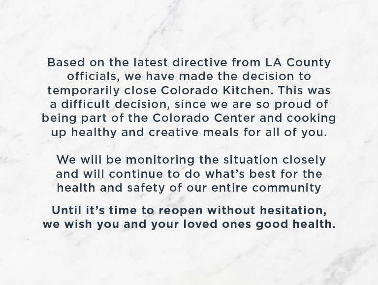 Based on the latest directive from LA County officials, we have made the decision to temporarily close Colorado Kitchen. This was a difficult decision, since we are so proud of being part of the Colorado Center and cooking up healthy and creative meals for all of you. We will be monitoring the situation closely and will continue to do what's best for the health and safety of our entire community. Until it's time to reopen without hesitation, we wish you and your loved ones good health.