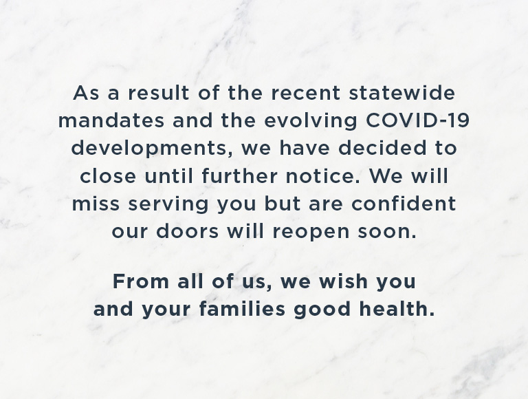 As a result of the recent statewide mandates and the evolving COVID-19 developments, we have decided to close until further notice. We will miss serving you but are confident our doors will reopen soon. From all of us, we wish you and your families good health.
