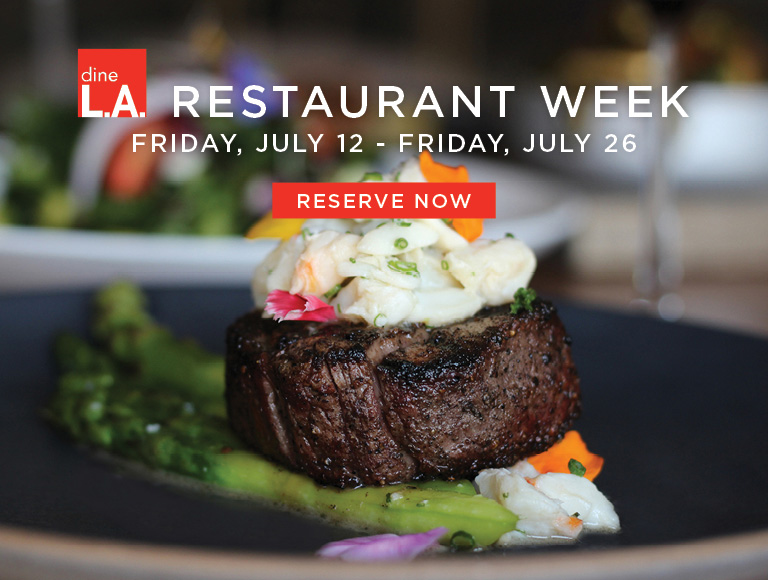 Reserve Now   dine L.A. Restaurant Week   Friday, July 12 - Friday, July 26